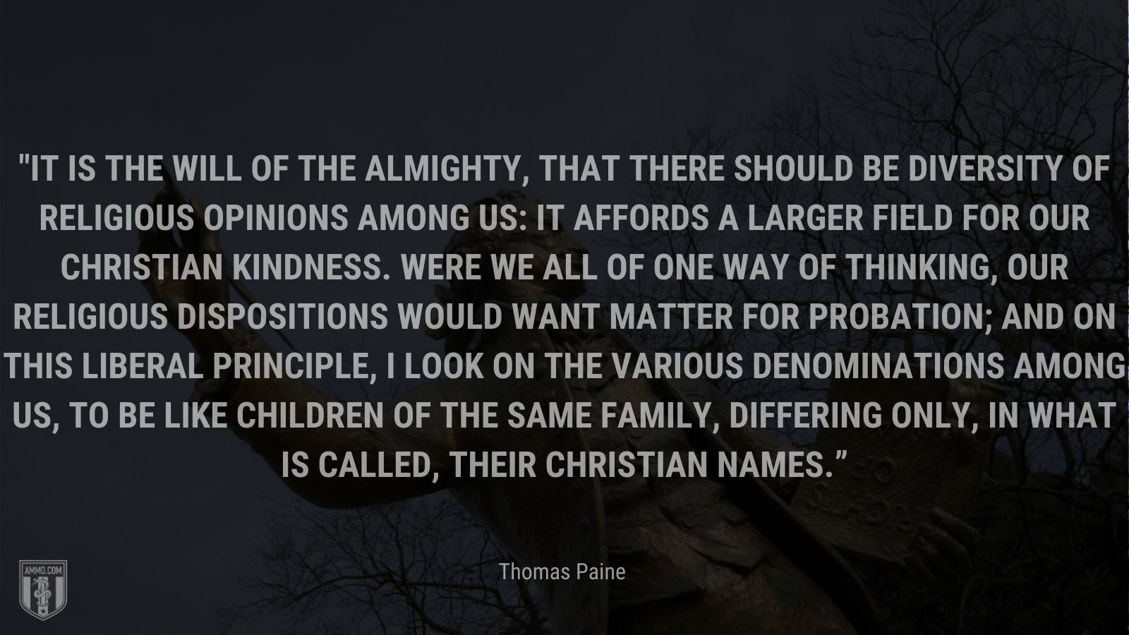 """""""It is the will of the Almighty, that there should be diversity of religious opinions among us: It affords a larger field for our Christian kindness. Were we all of one way of thinking, our religious dispositions would want matter for probation; and on this liberal principle, I look on the various denominations among us, to be like children of the same family, differing only, in what is called, their Christian names."""" - Thomas Paine"""