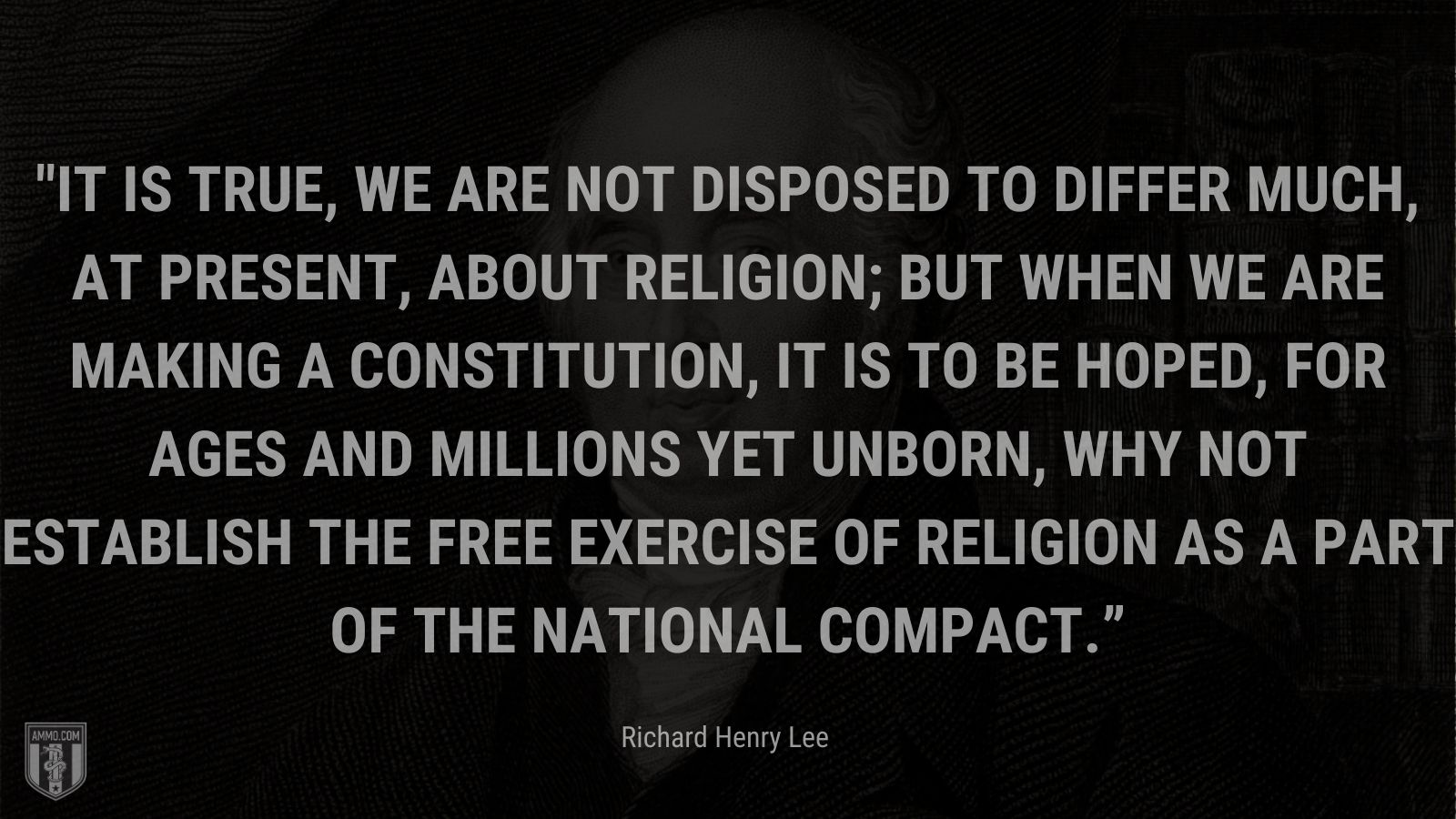"""""""It is true, we are not disposed to differ much, at present, about religion; but when we are making a constitution, it is to be hoped, for ages and millions yet unborn, why not establish the free exercise of religion as a part of the national compact."""" - Richard Henry Lee"""