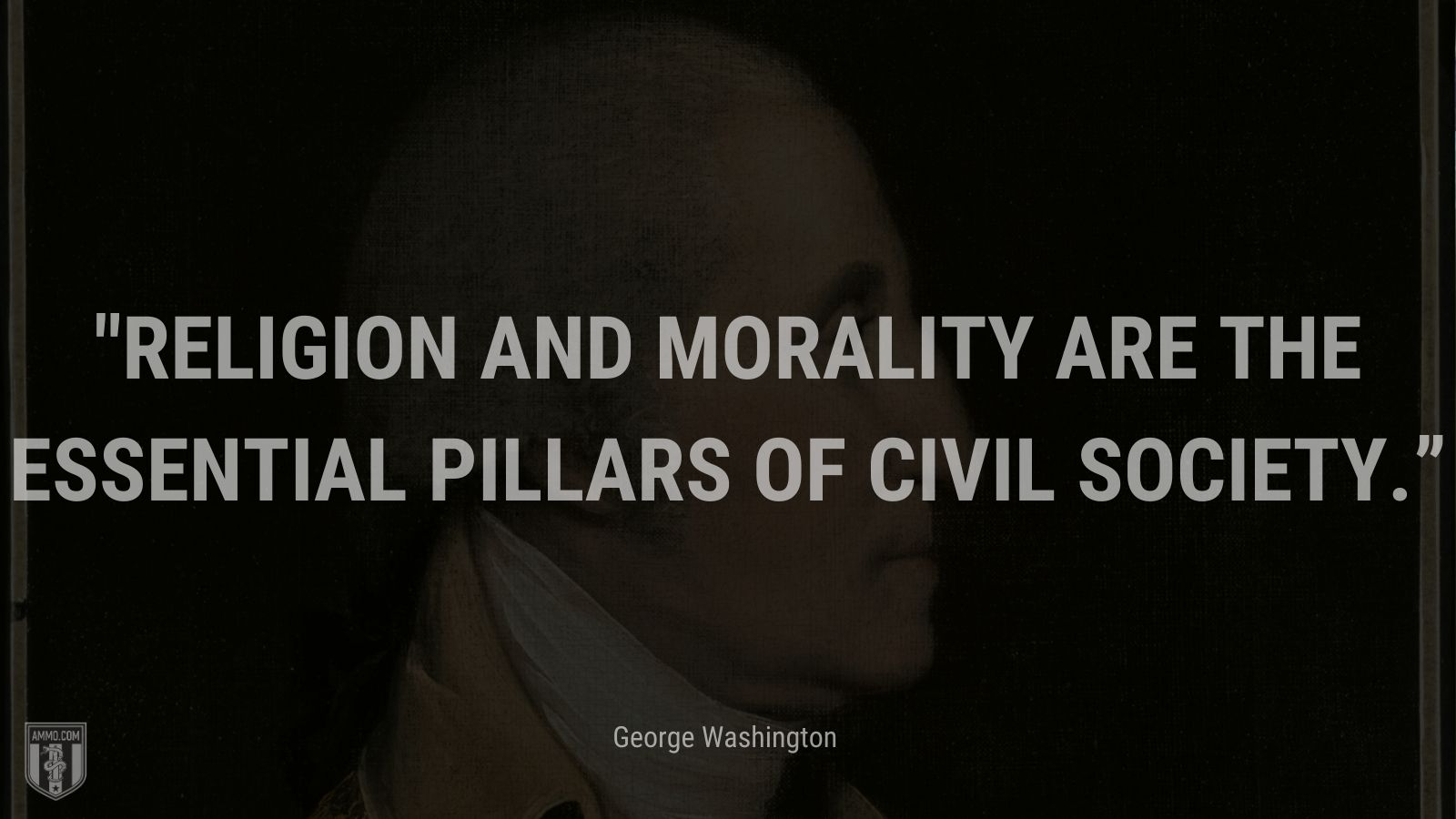 """""""Religion and morality are the essential pillars of civil society."""" -George Washington"""