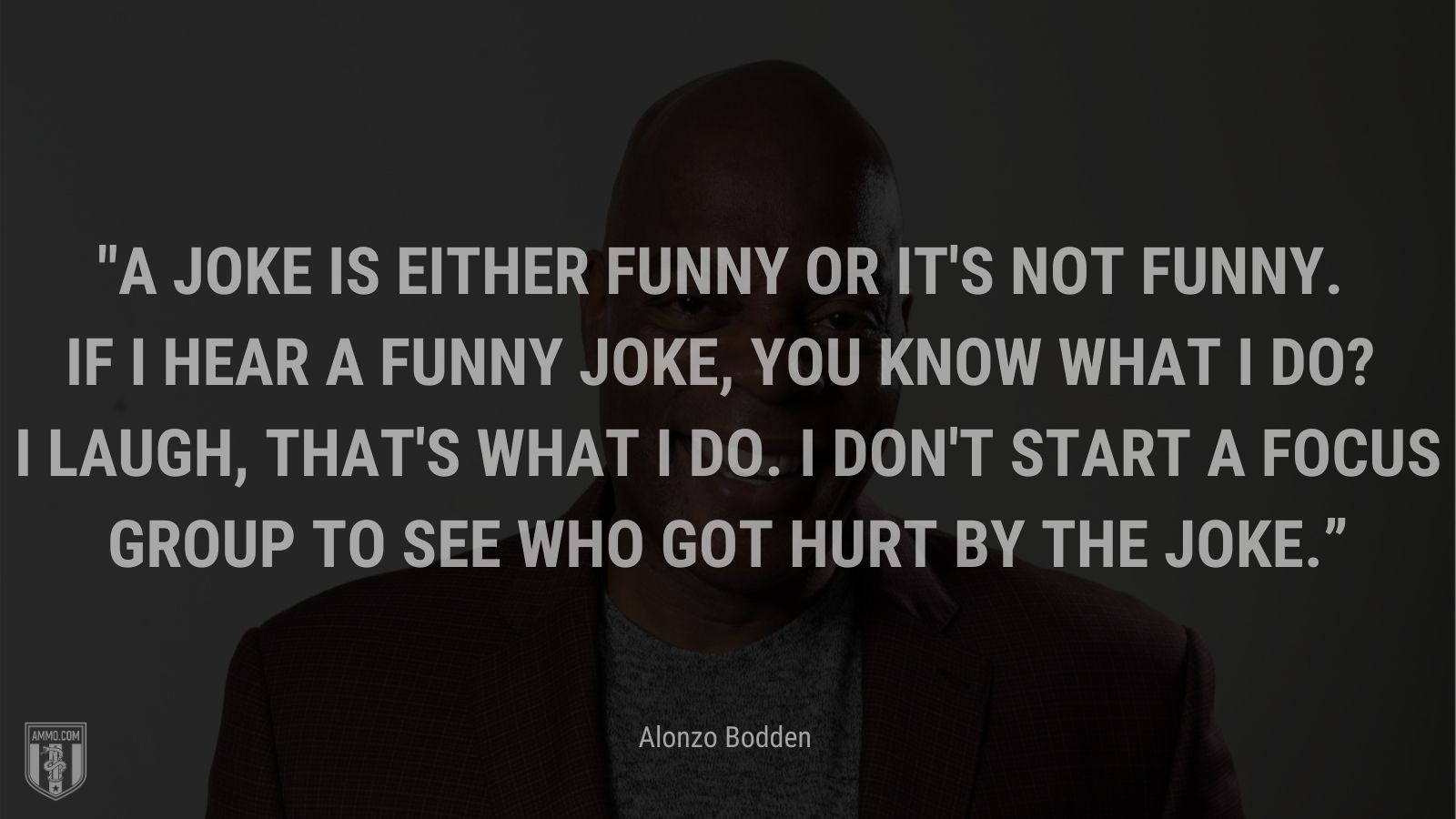 """""""A joke is either funny or it's not funny. If I hear a funny joke, you know what I do? I laugh, that's what I do. I don't start a focus group to see who got hurt by the joke."""" - Alonzo Bodden"""