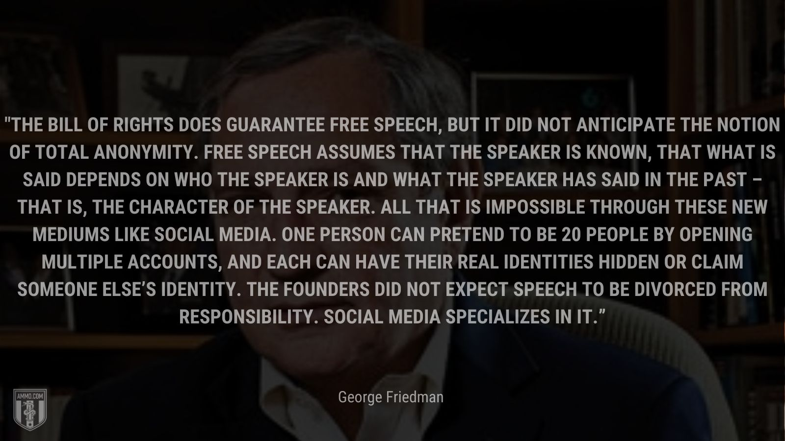 """""""The Bill of Rights does guarantee free speech, but it did not anticipate the notion of total anonymity. Free speech assumes that the speaker is known, that what is said depends on who the speaker is and what the speaker has said in the past – that is, the character of the speaker. All that is impossible through these new mediums like social media. One person can pretend to be 20 people by opening multiple accounts, and each can have their real identities hidden or claim someone else's identity. The Founders did not expect speech to be divorced from responsibility. Social media specializes in it."""" - George Friedman"""