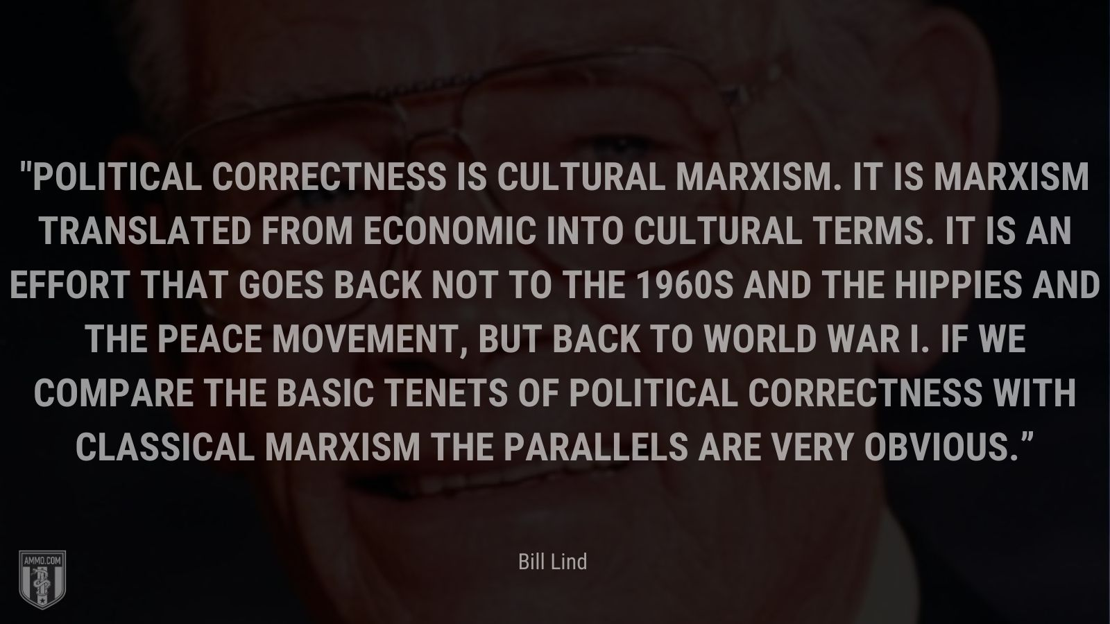 """""""Political Correctness is cultural Marxism. It is Marxism translated from economic into cultural terms. It is an effort that goes back not to the 1960s and the hippies and the peace movement, but back to World War I. If we compare the basic tenets of Political Correctness with classical Marxism the parallels are very obvious."""" - Bill Lind"""