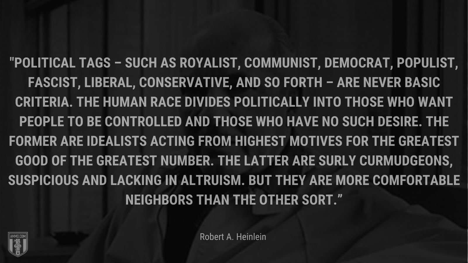 """""""Political tags – such as royalist, communist, democrat, populist, fascist, liberal, conservative, and so forth – are never basic criteria. The human race divides politically into those who want people to be controlled and those who have no such desire. The former are idealists acting from highest motives for the greatest good of the greatest number. The latter are surly curmudgeons, suspicious and lacking in altruism. But they are more comfortable neighbors than the other sort."""" - Robert A. Heinlein"""