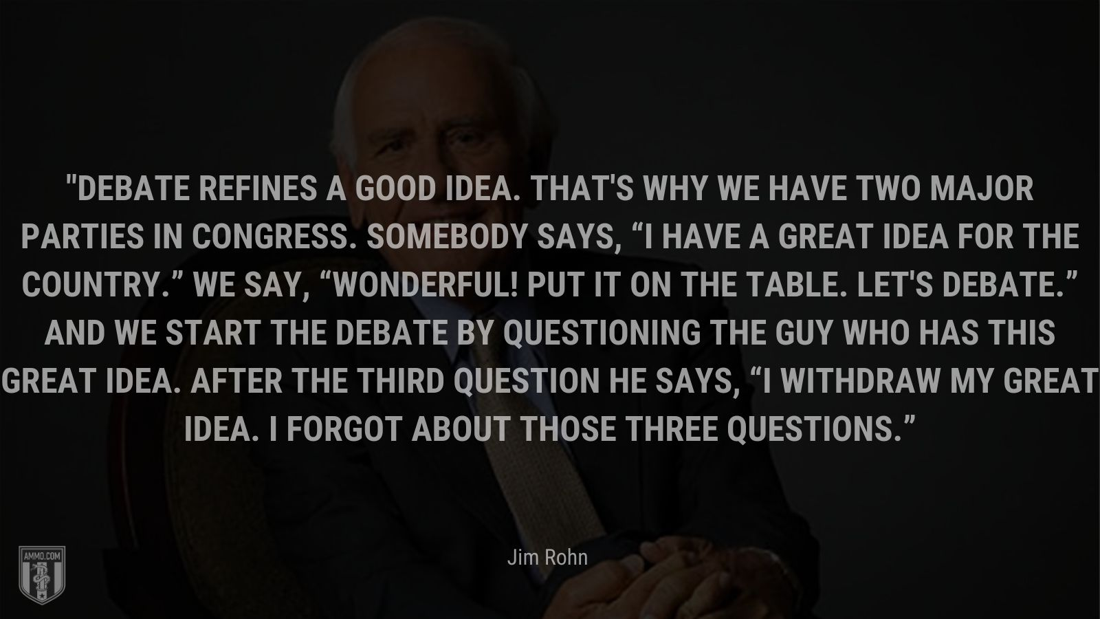 """""""Debate refines a good idea. That's why we have two major parties in Congress. Somebody says, I have a great idea for the country. We say, Wonderful! Put it on the table. Let's debate. And we start the debate by questioning the guy who has this great idea. After the third question he says, I withdraw my great idea. I forgot about those three questions."""" - Jim Rohn"""