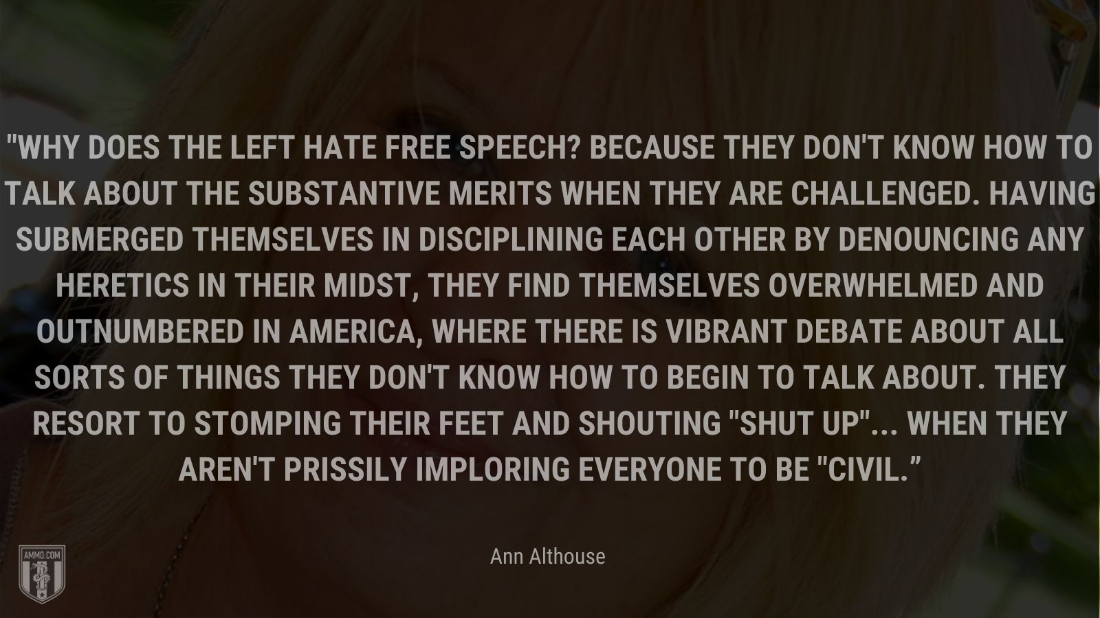 """""""Why does the left hate free speech? Because they don't know how to talk about the substantive merits when they are challenged. Having submerged themselves in disciplining each other by denouncing any heretics in their midst, they find themselves overwhelmed and outnumbered in America, where there is vibrant debate about all sorts of things they don't know how to begin to talk about. They resort to stomping their feet and shouting shut up... when they aren't prissily imploring everyone to be civil."""" - Ann Althouse"""