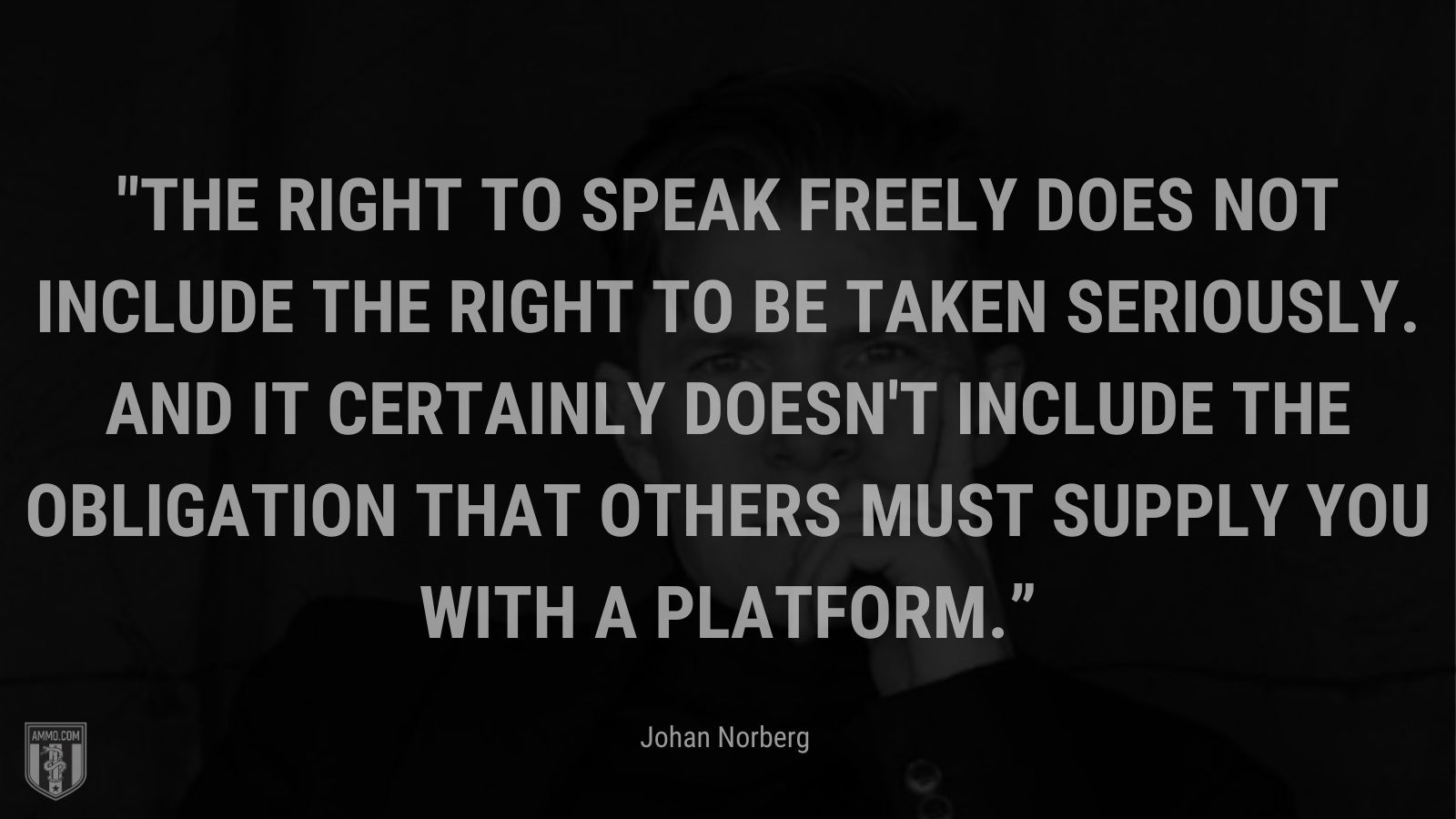 """""""The right to speak freely does not include the right to be taken seriously. And it certainly doesn't include the obligation that others must supply you with a platform."""" - Johan Norberg"""
