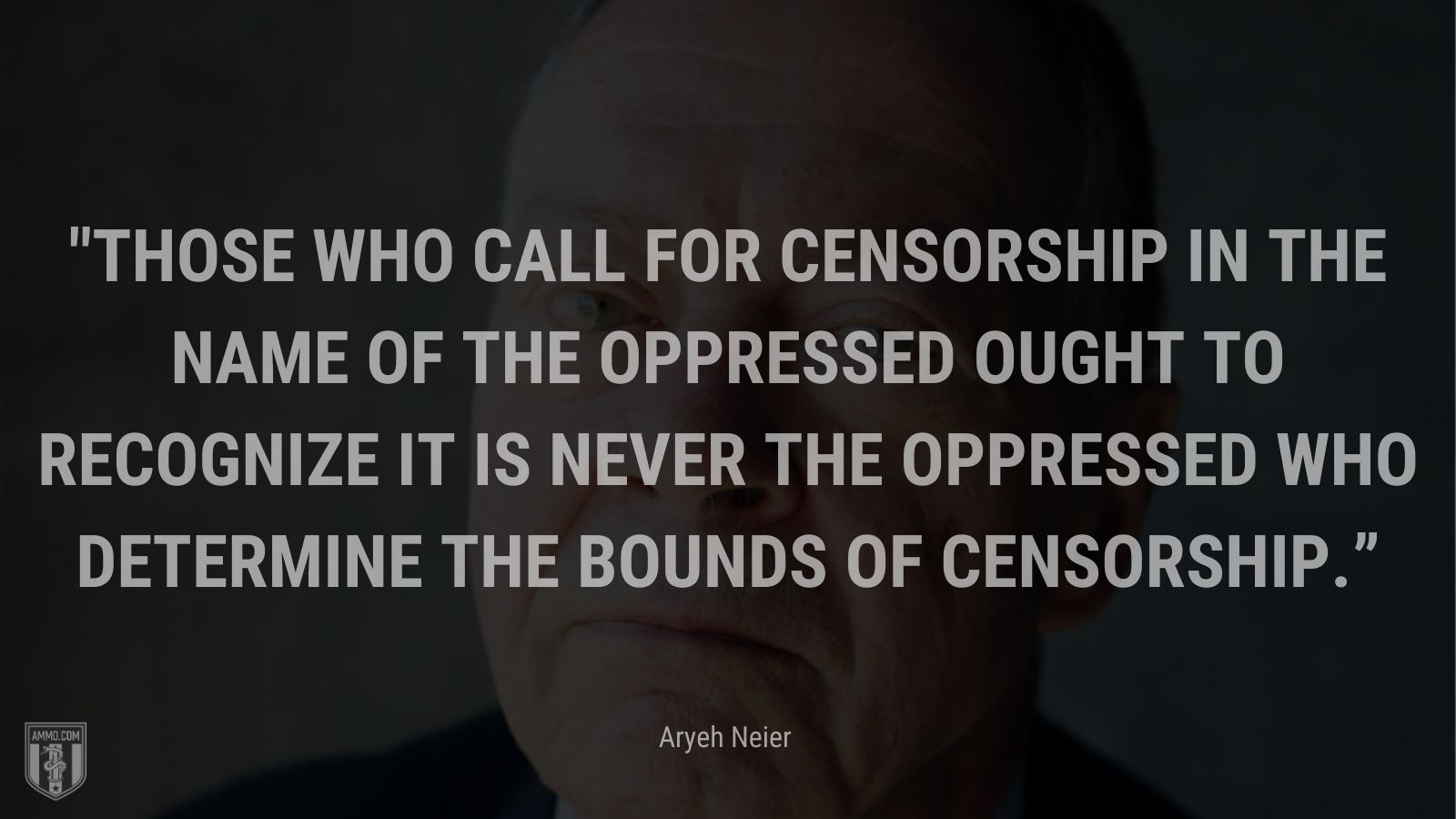 """""""Those who call for censorship in the name of the oppressed ought to recognize it is never the oppressed who determine the bounds of censorship."""" - Aryeh Neier"""