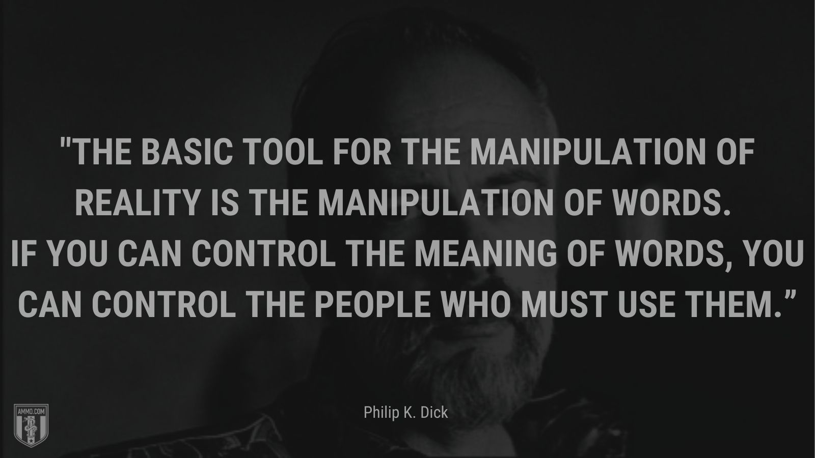 """""""The basic tool for the manipulation of reality is the manipulation of words. If you can control the meaning of words, you can control the people who must use them."""" - Philip K. Dick"""