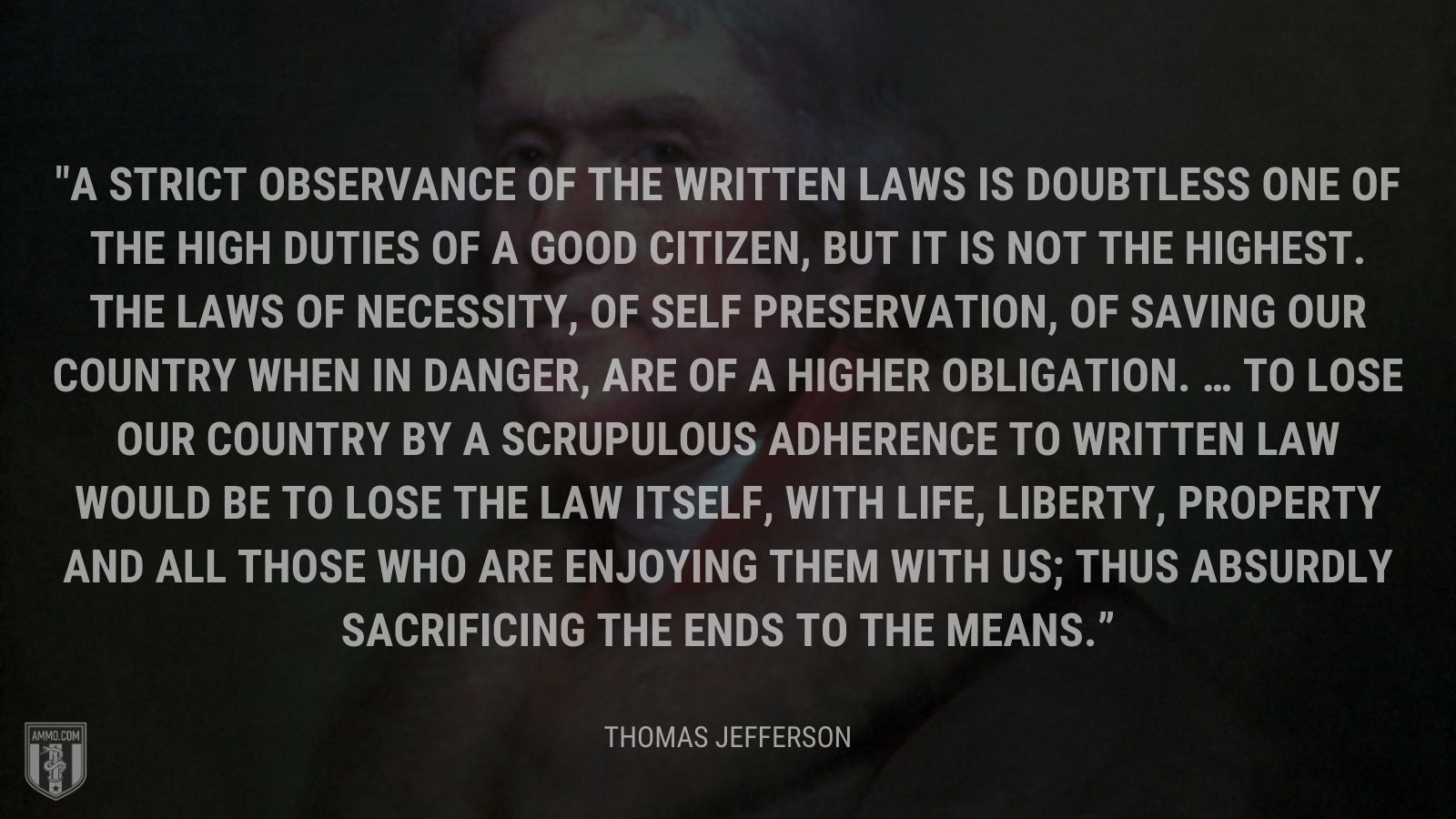 """A strict observance of the written laws is doubtless one of the high duties of a good citizen, but it is not the highest. The laws of necessity, of self preservation, of saving our country when in danger, are of a higher obligation. … To lose our country by a scrupulous adherence to written law would be to lose the law itself, with life, liberty, property and all those who are enjoying them with us; thus absurdly sacrificing the ends to the means."" - Thomas Jefferson"