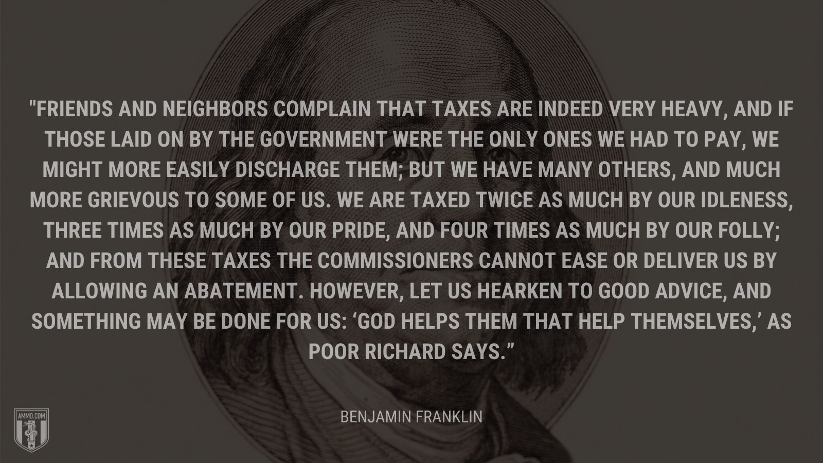 """Friends and neighbors complain that taxes are indeed very heavy, and if those laid on by the government were the only ones we had to pay, we might more easily discharge them; but we have many others, and much more grievous to some of us. We are taxed twice as much by our idleness, three times as much by our pride, and four times as much by our folly; and from these taxes the commissioners cannot ease or deliver us by allowing an abatement. However, let us hearken to good advice, and something may be done for us: 'God helps them that help themselves,' as Poor Richard says."" - Benjamin Franklin"