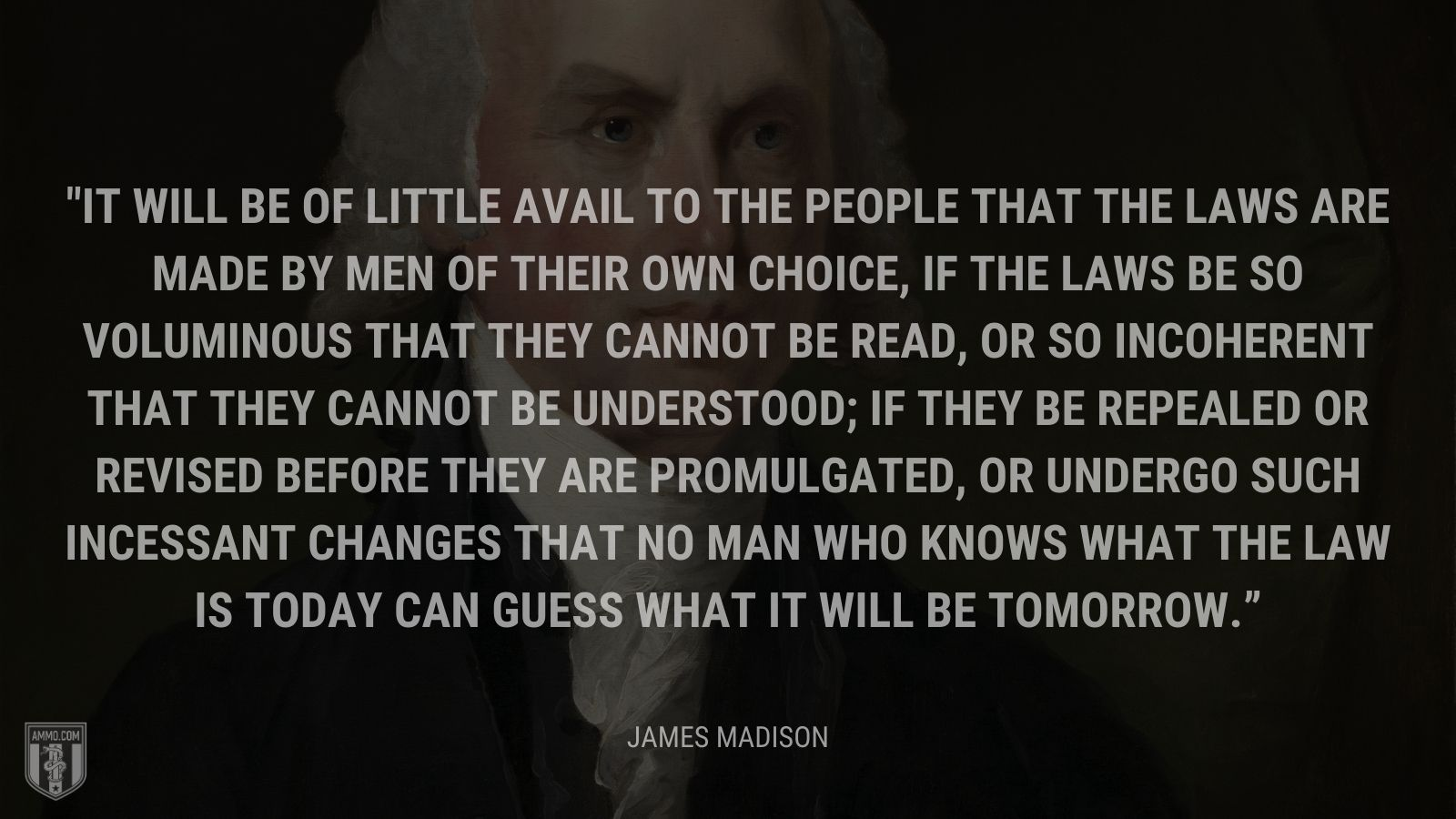 """It will be of little avail to the people that the laws are made by men of their own choice, if the laws be so voluminous that they cannot be read, or so incoherent that they cannot be understood; if they be repealed or revised before they are promulgated, or undergo such incessant changes that no man who knows what the law is today can guess what it will be tomorrow."" - James Madison"