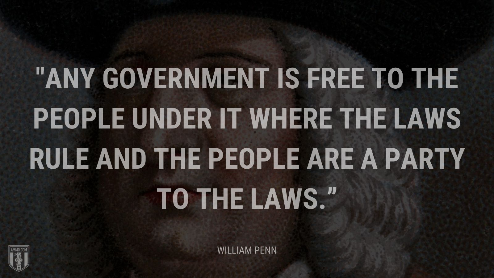 """Any government is free to the people under it where the laws rule and the people are a party to the laws."" - William Penn"