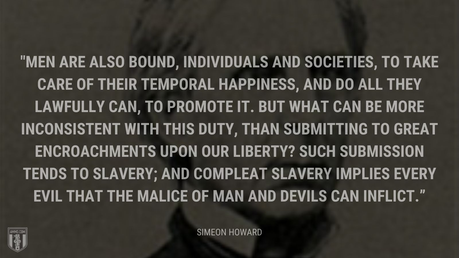 """Men are also bound, individuals and societies, to take care of their temporal happiness, and do all they lawfully can, to promote it. But what can be more inconsistent with this duty, than submitting to great encroachments upon our liberty? Such submission tends to slavery; and compleat slavery implies every evil that the malice of man and devils can inflict."" - Simeon Howard"