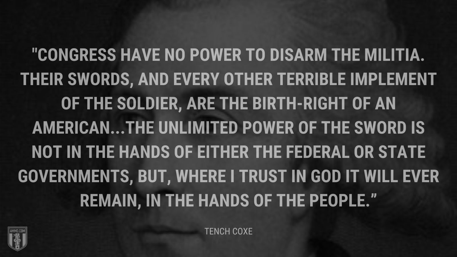 """Congress have no power to disarm the militia. Their swords, and every other terrible implement of the soldier, are the birth-right of an American...The unlimited power of the sword is not in the hands of either the federal or state governments, but, where I trust in God it will ever remain, in the hands of the people."" - Tench Coxe"