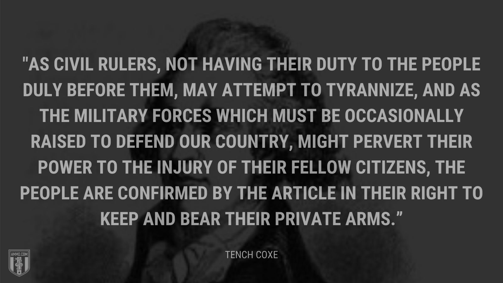 """As civil rulers, not having their duty to the people duly before them, may attempt to tyrannize, and as the military forces which must be occasionally raised to defend our country, might pervert their power to the injury of their fellow citizens, the people are confirmed by the article in their right to keep and bear their private arms."" - Tench Coxe"