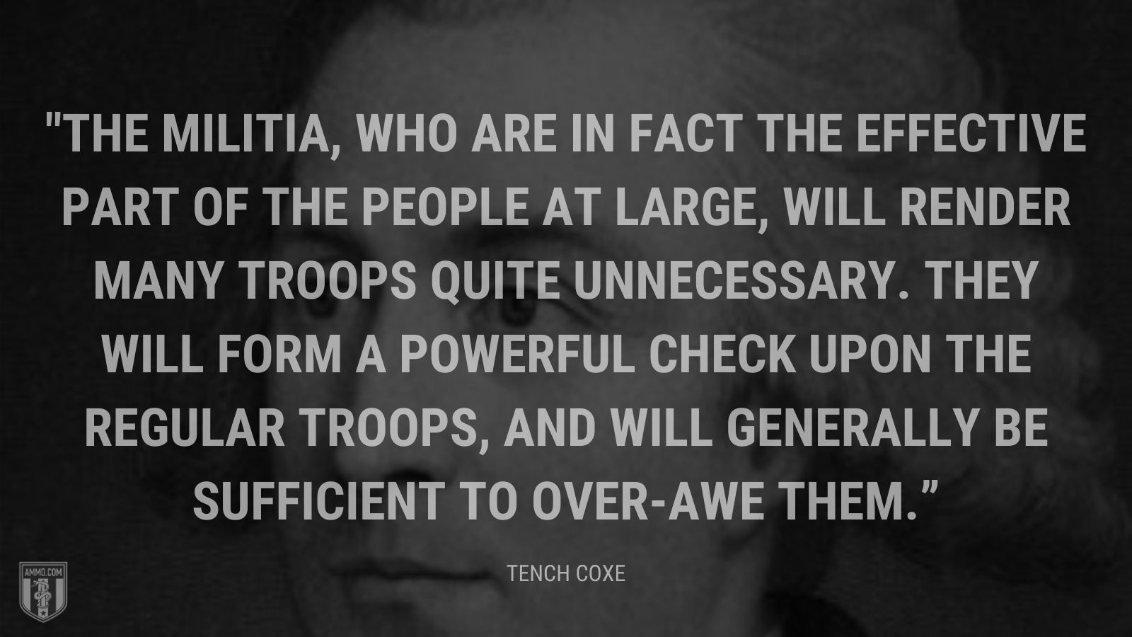 """The militia, who are in fact the effective part of the people at large, will render many troops quite unnecessary. They will form a powerful check upon the regular troops, and will generally be sufficient to over-awe them."" - Tench Coxe"
