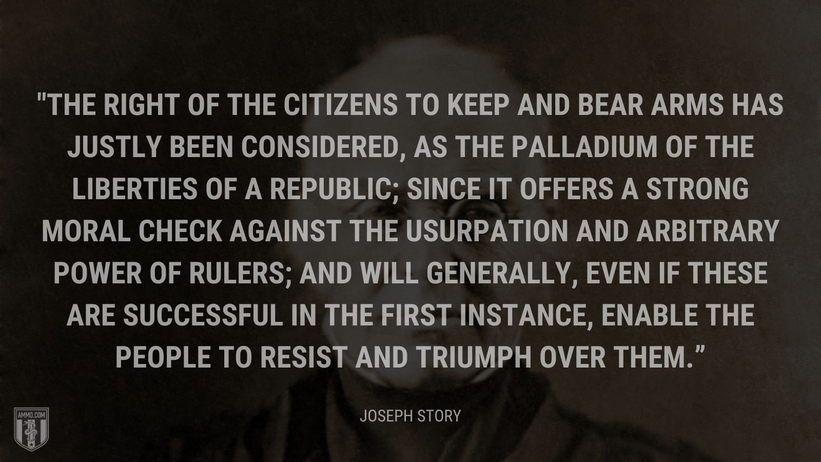 """The right of the citizens to keep and bear arms has justly been considered, as the palladium of the liberties of a republic; since it offers a strong moral check against the usurpation and arbitrary power of rulers; and will generally, even if these are successful in the first instance, enable the people to resist and triumph over them."" - Joseph Story"