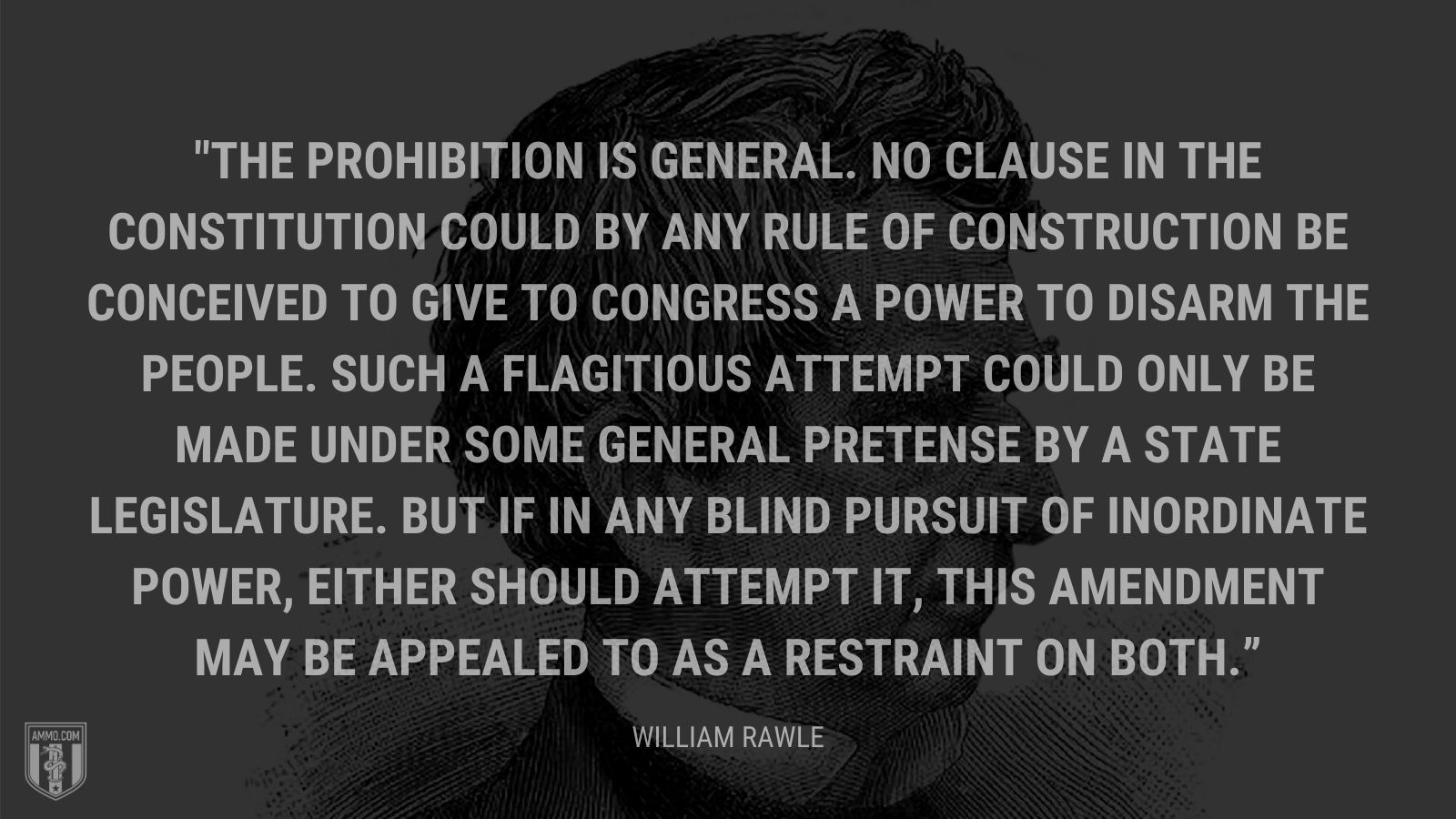 """The prohibition is general. No clause in the Constitution could by any rule of construction be conceived to give to Congress a power to disarm the people. Such a flagitious attempt could only be made under some general pretense by a state legislature. But if in any blind pursuit of inordinate power, either should attempt it, this amendment may be appealed to as a restraint on both."" - William Rawle"