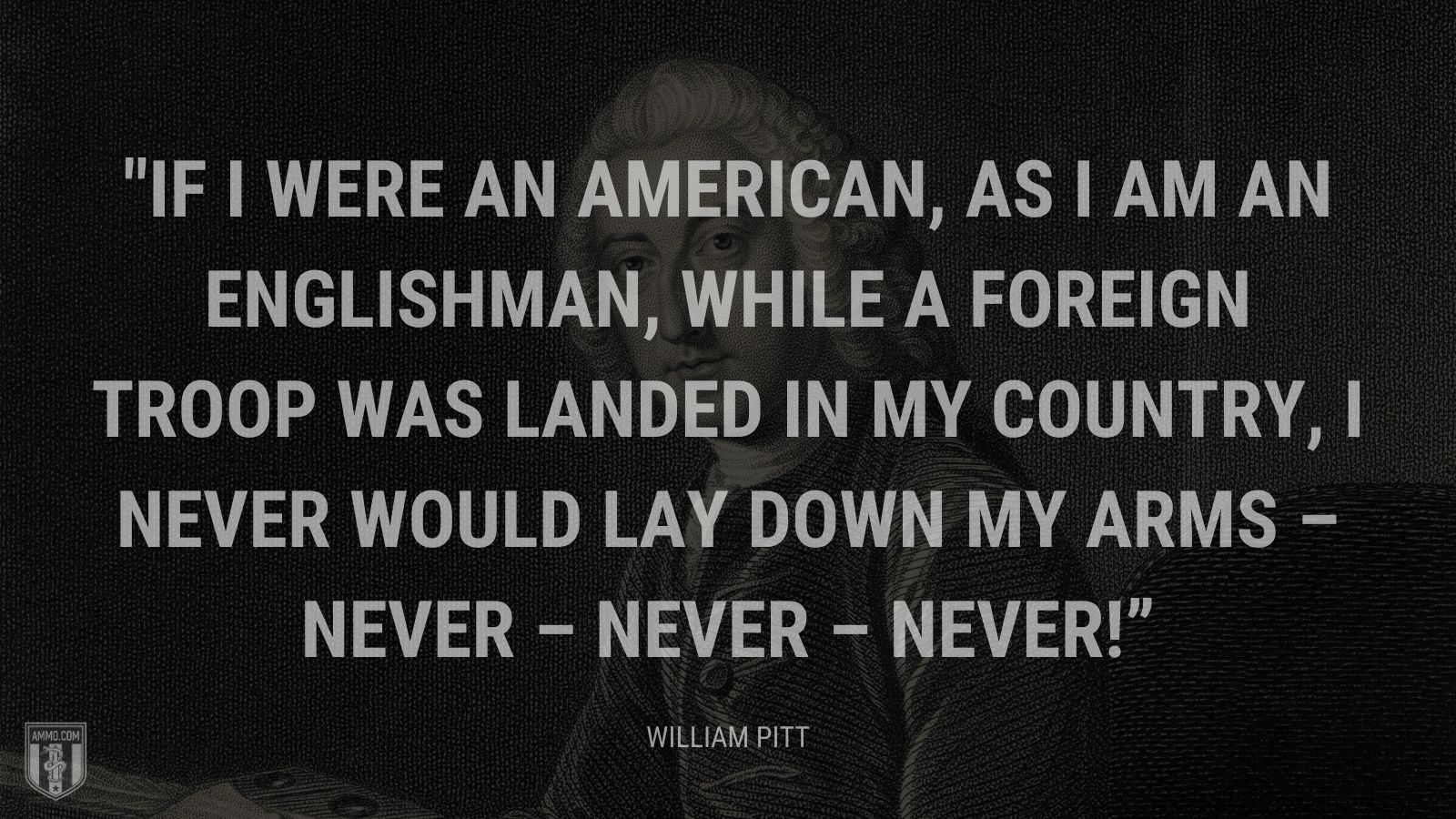 """If I were an American, as I am an Englishman, while a foreign troop was landed in my country, I never would lay down my arms – never – never – never!"" - William Pitt"