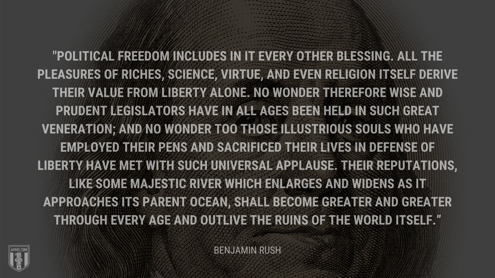 """Political freedom includes in it every other blessing. All the pleasures of riches, science, virtue, and even religion itself derive their value from liberty alone. No wonder therefore wise and prudent legislators have in all ages been held in such great veneration; and no wonder too those illustrious souls who have employed their pens and sacrificed their lives in defense of liberty have met with such universal applause. Their reputations, like some majestic river which enlarges and widens as it approaches its parent ocean, shall become greater and greater through every age and outlive the ruins of the world itself."" - Benjamin Rush"