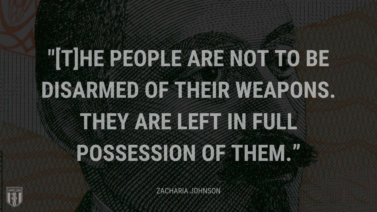 """[T]he people are not to be disarmed of their weapons. They are left in full possession of them."" - Zacharia Johnson"