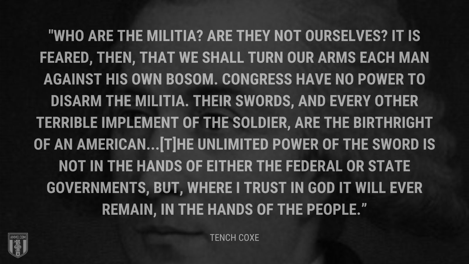 """Who are the militia? Are they not ourselves? It is feared, then, that we shall turn our arms each man against his own bosom. Congress have no power to disarm the militia. Their swords, and every other terrible implement of the soldier, are the birthright of an American...[T]he unlimited power of the sword is not in the hands of either the federal or state governments, but, where I trust in God it will ever remain, in the hands of the people."" - Tench Coxe"