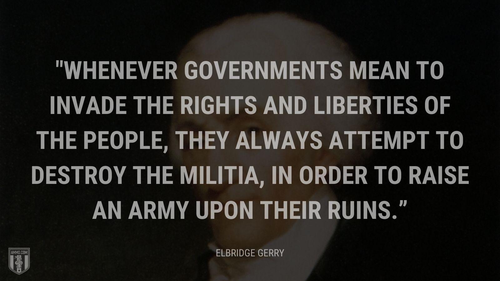 """Whenever governments mean to invade the rights and liberties of the people, they always attempt to destroy the militia, in order to raise an army upon their ruins."" - Representative Elbridge Gerry"