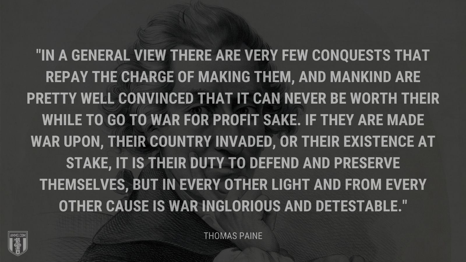 """In a general view there are very few conquests that repay the charge of making them, and mankind are pretty well convinced that it can never be worth their while to go to war for profit sake. If they are made war upon, their country invaded, or their existence at stake, it is their duty to defend and preserve themselves, but in every other light and from every other cause is war inglorious and detestable."" - Thomas Paine"
