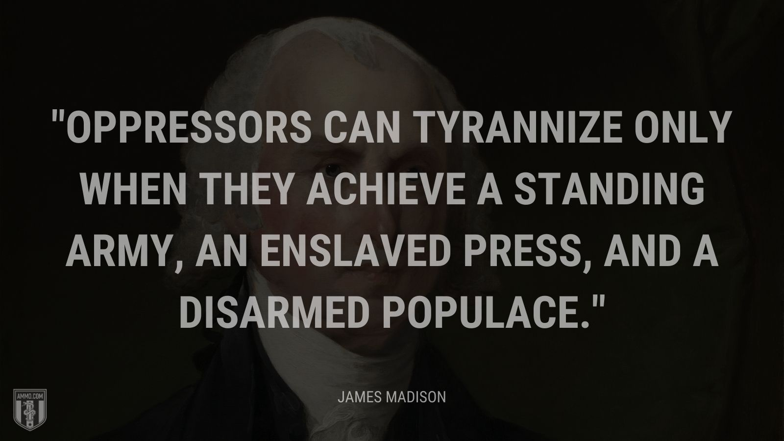 """Oppressors can tyrannize only when they achieve a standing army, an enslaved press, and a disarmed populace."" - James Madison"