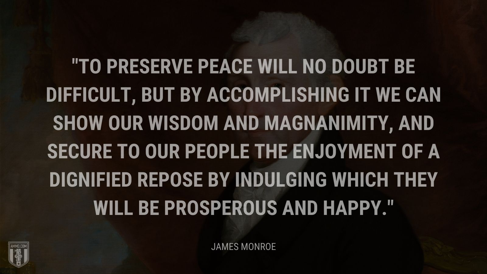 """To preserve peace will no doubt be difficult, but by accomplishing it we can show our wisdom and magnanimity, and secure to our people the enjoyment of a dignified repose by indulging which they will be prosperous and happy."" - James Monroe"