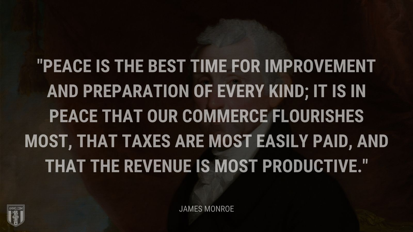 """Peace is the best time for improvement and preparation of every kind; it is in peace that our commerce flourishes most, that taxes are most easily paid, and that the revenue is most productive."" - James Monroe"