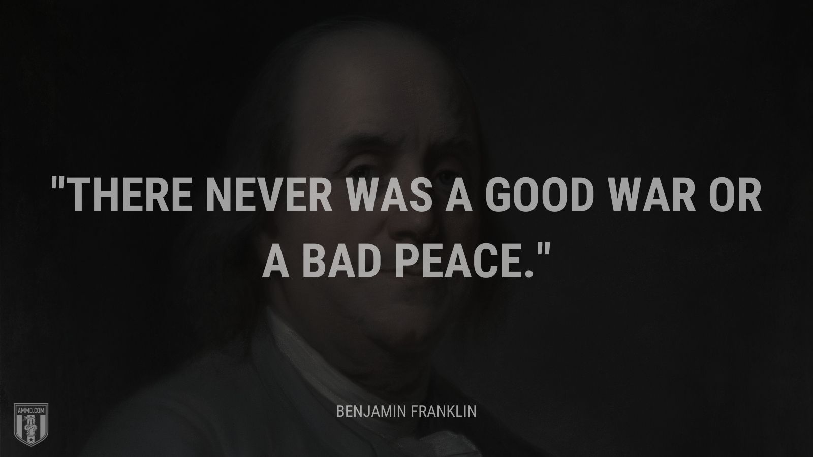 """There never was a good war or a bad peace."" - Benjamin Franklin"
