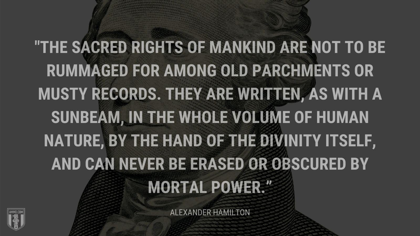 """The sacred rights of mankind are not to be rummaged for among old parchments or musty records. They are written, as with a sunbeam, in the whole volume of human nature, by the hand of the divinity itself, and can never be erased or obscured by mortal power."" - Alexander Hamilton"