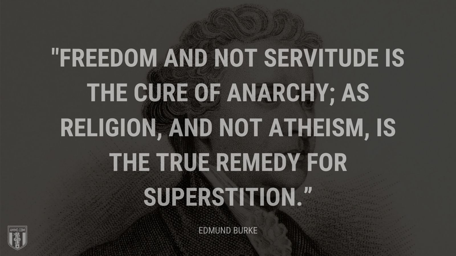 """Freedom and not servitude is the cure of anarchy; as religion, and not atheism, is the true remedy for superstition."" - Edmund Burke"
