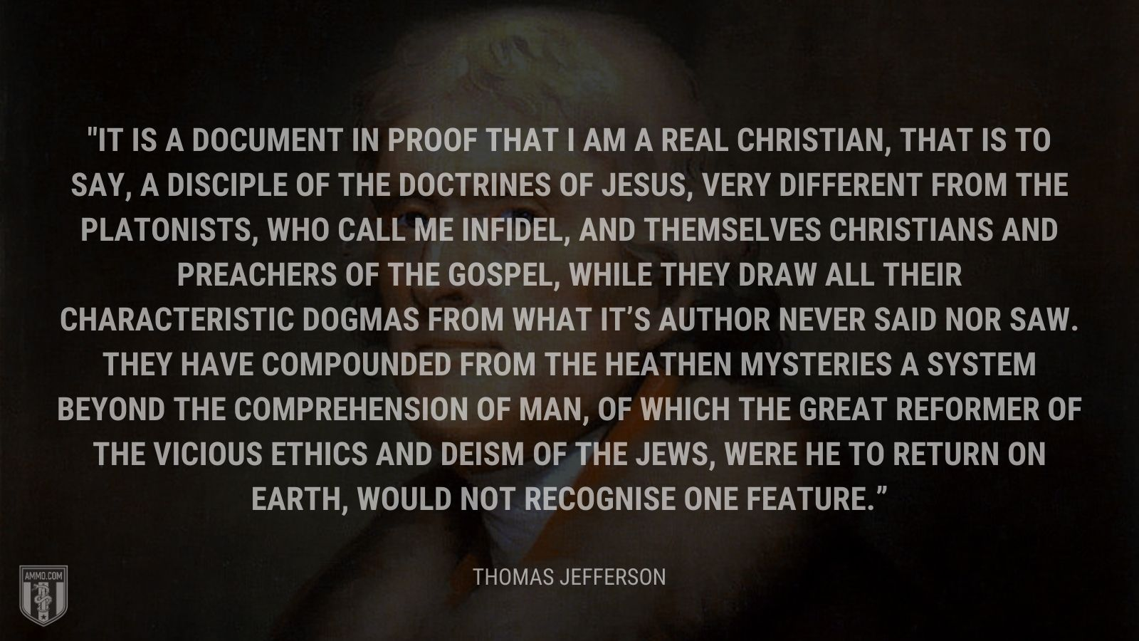 """It is a document in proof that I am a real Christian, that is to say, a disciple of the doctrines of Jesus, very different from the Platonists, who call me infidel, and themselves Christians and preachers of the gospel, while they draw all their characteristic dogmas from what it's Author never said nor saw. They have compounded from the heathen mysteries a system beyond the comprehension of man, of which the great reformer of the vicious ethics and deism of the Jews, were he to return on earth, would not recognise one feature."" - Thomas Jefferson"