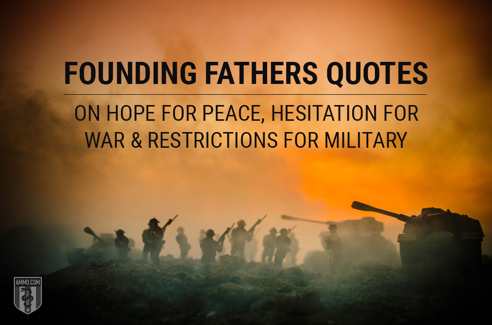 Founding Fathers Quotes on Hope for Peace, Hesitation for War & Restrictions for Military
