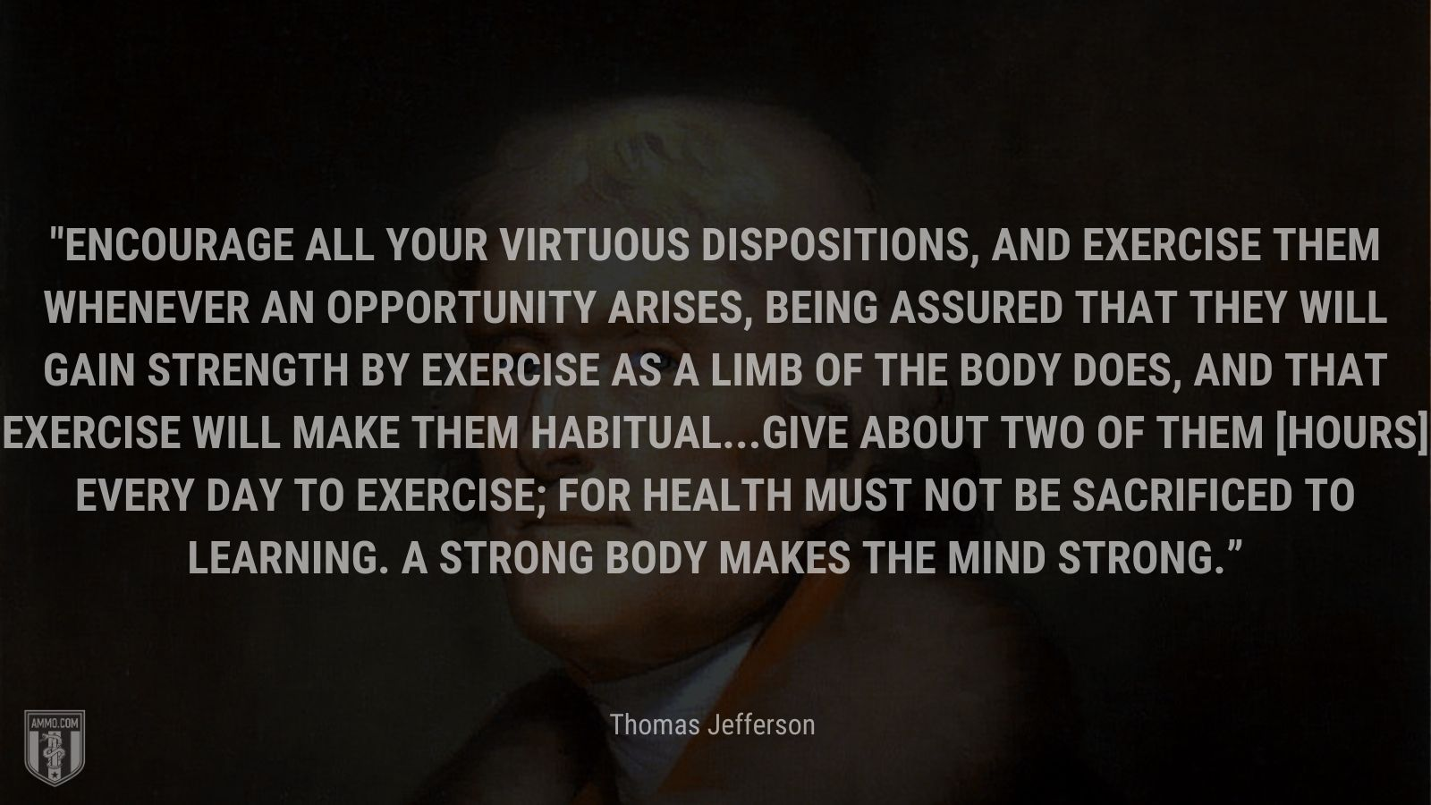 """""""Encourage all your virtuous dispositions, and exercise them whenever an opportunity arises, being assured that they will gain strength by exercise as a limb of the body does, and that exercise will make them habitual...Give about two of them [hours] every day to exercise; for health must not be sacrificed to learning. A strong body makes the mind strong."""" - Thomas Jefferson"""
