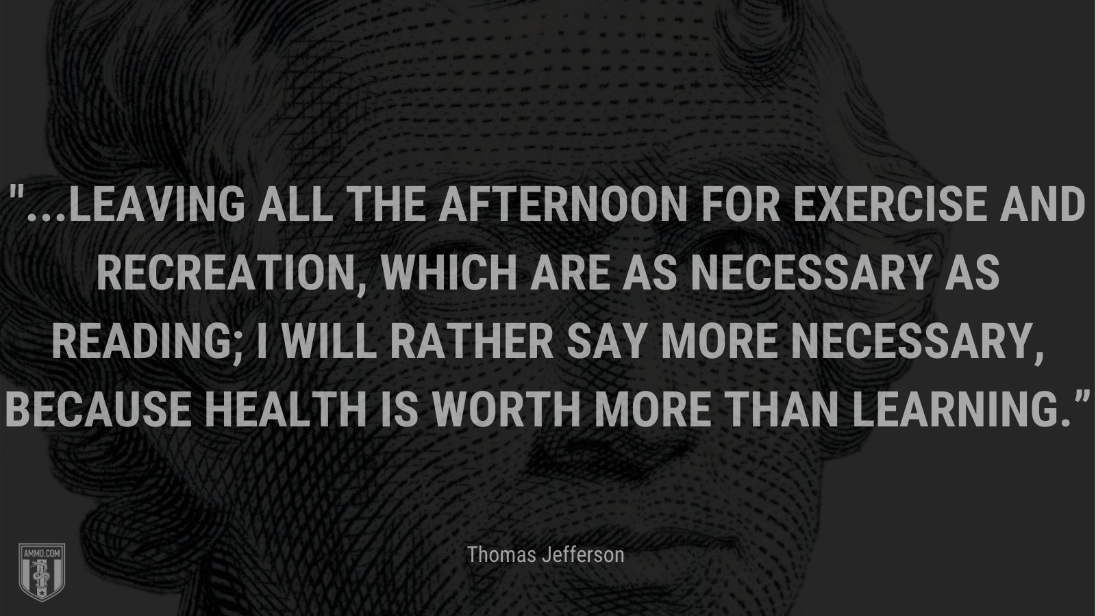 """""""...leaving all the afternoon for exercise and recreation, which are as necessary as reading; I will rather say more necessary, because health is worth more than learning."""" - Thomas Jefferson"""