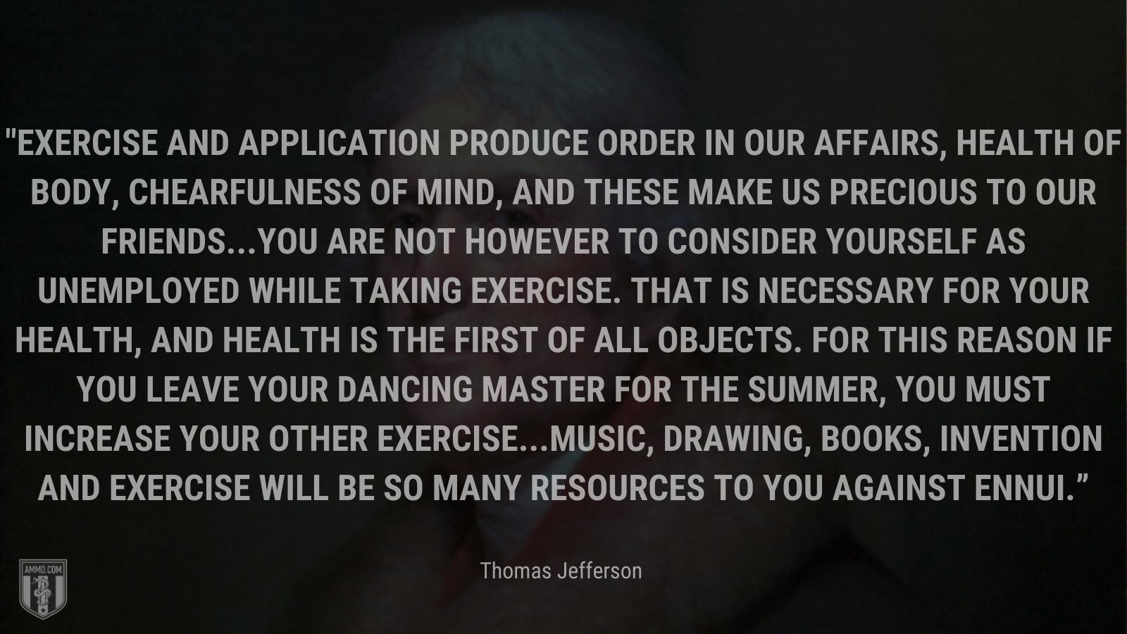 """""""Exercise and application produce order in our affairs, health of body, chearfulness of mind, and these make us precious to our friends...You are not however to consider yourself as unemployed while taking exercise. That is necessary for your health, and health is the first of all objects. For this reason if you leave your dancing master for the summer, you must increase your other exercise...Music, drawing, books, invention and exercise will be so many resources to you against ennui."""" - Thomas Jefferson"""