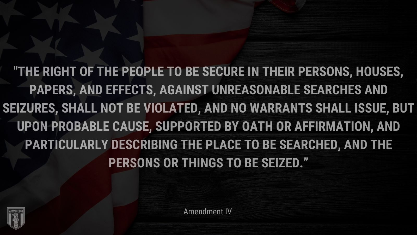 """""""The right of the people to be secure in their persons, houses, papers, and effects, against unreasonable searches and seizures, shall not be violated, and no Warrants shall issue, but upon probable cause, supported by Oath or affirmation, and particularly describing the place to be searched, and the persons or things to be seized."""" - Amendment IV, The U.S. Bill of Rights"""