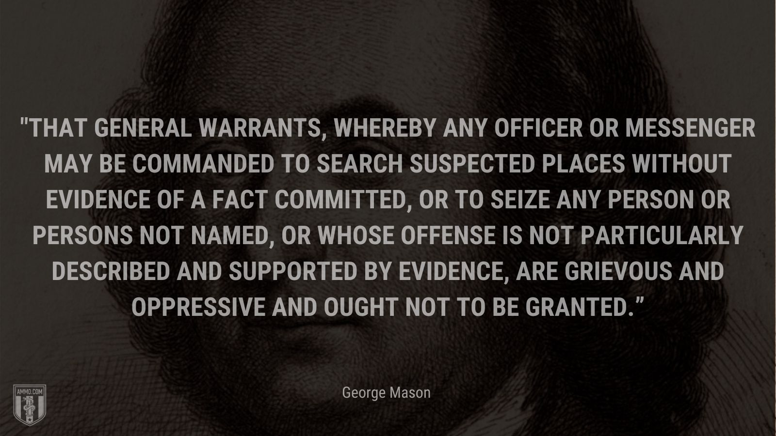 """""""That general warrants, whereby any officer or messenger may be commanded to search suspected places without evidence of a fact committed, or to seize any person or persons not named, or whose offense is not particularly described and supported by evidence, are grievous and oppressive and ought not to be granted."""" - George Mason"""