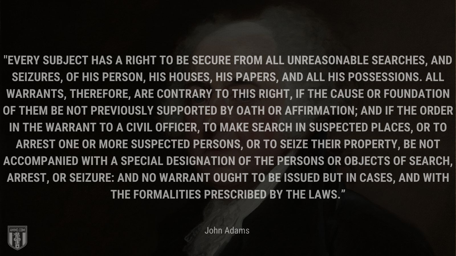 """""""Every subject has a right to be secure from all unreasonable searches, and seizures, of his person, his houses, his papers, and all his possessions. All warrants, therefore, are contrary to this right, if the cause or foundation of them be not previously supported by oath or affirmation; and if the order in the warrant to a civil officer, to make search in suspected places, or to arrest one or more suspected persons, or to seize their property, be not accompanied with a special designation of the persons or objects of search, arrest, or seizure: and no warrant ought to be issued but in cases, and with the formalities prescribed by the laws."""" - John Adams"""