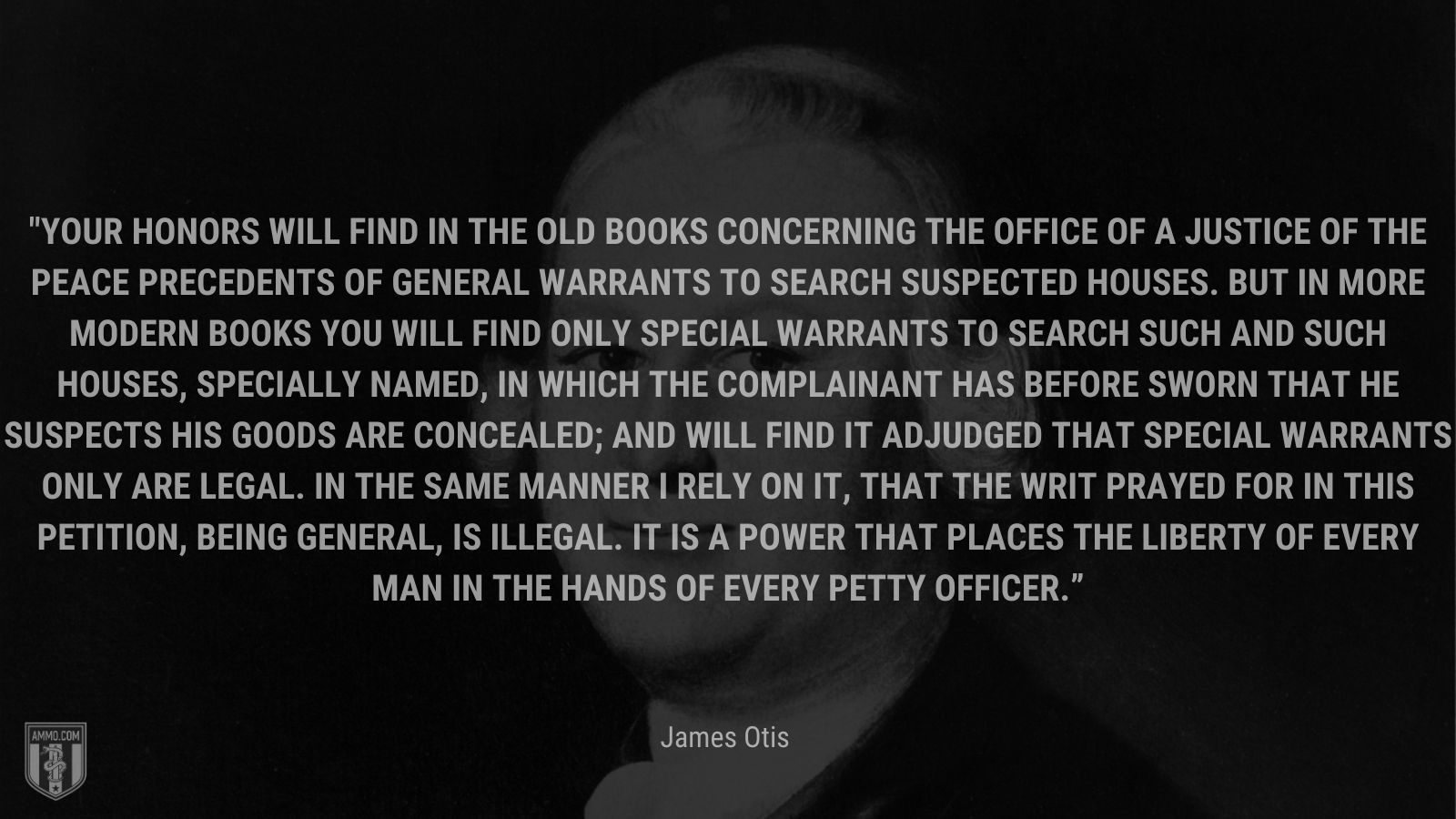 """""""Your Honors will find in the old books concerning the office of a justice of the peace precedents of general warrants to search suspected houses. But in more modern books you will find only special warrants to search such and such houses, specially named, in which the complainant has before sworn that he suspects his goods are concealed; and will find it adjudged that special warrants only are legal. In the same manner I rely on it, that the writ prayed for in this petition, being general, is illegal. It is a power that places the liberty of every man in the hands of every petty officer."""" - James Otis"""