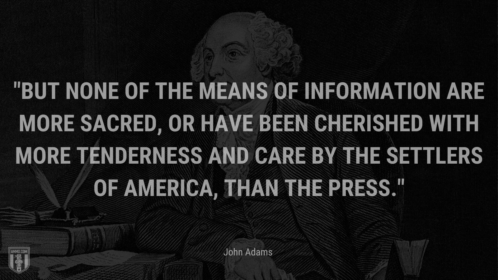 """""""But none of the means of information are more sacred, or have been cherished with more tenderness and care by the settlers of America, than the press."""" - John Adams"""