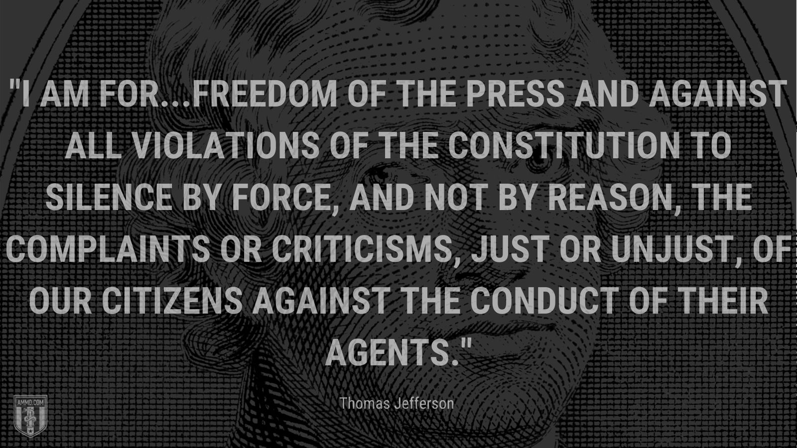 """""""I am for...freedom of the press and against all violations of the Constitution to silence by force, and not by reason, the complaints or criticisms, just or unjust, of our citizens against the conduct of their agents."""" - Thomas Jefferson"""