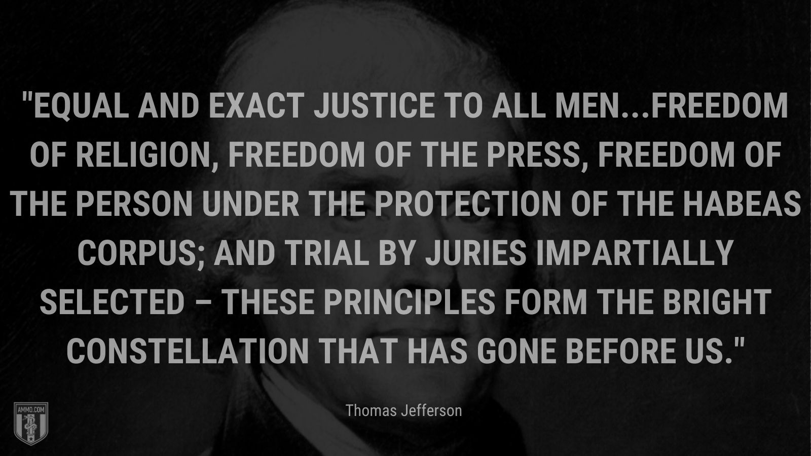 """""""Equal and exact justice to all men...freedom of religion, freedom of the press, freedom of the person under the protection of the habeas corpus; and trial by juries impartially selected – these principles form the bright constellation that has gone before us."""" - Thomas Jefferson"""
