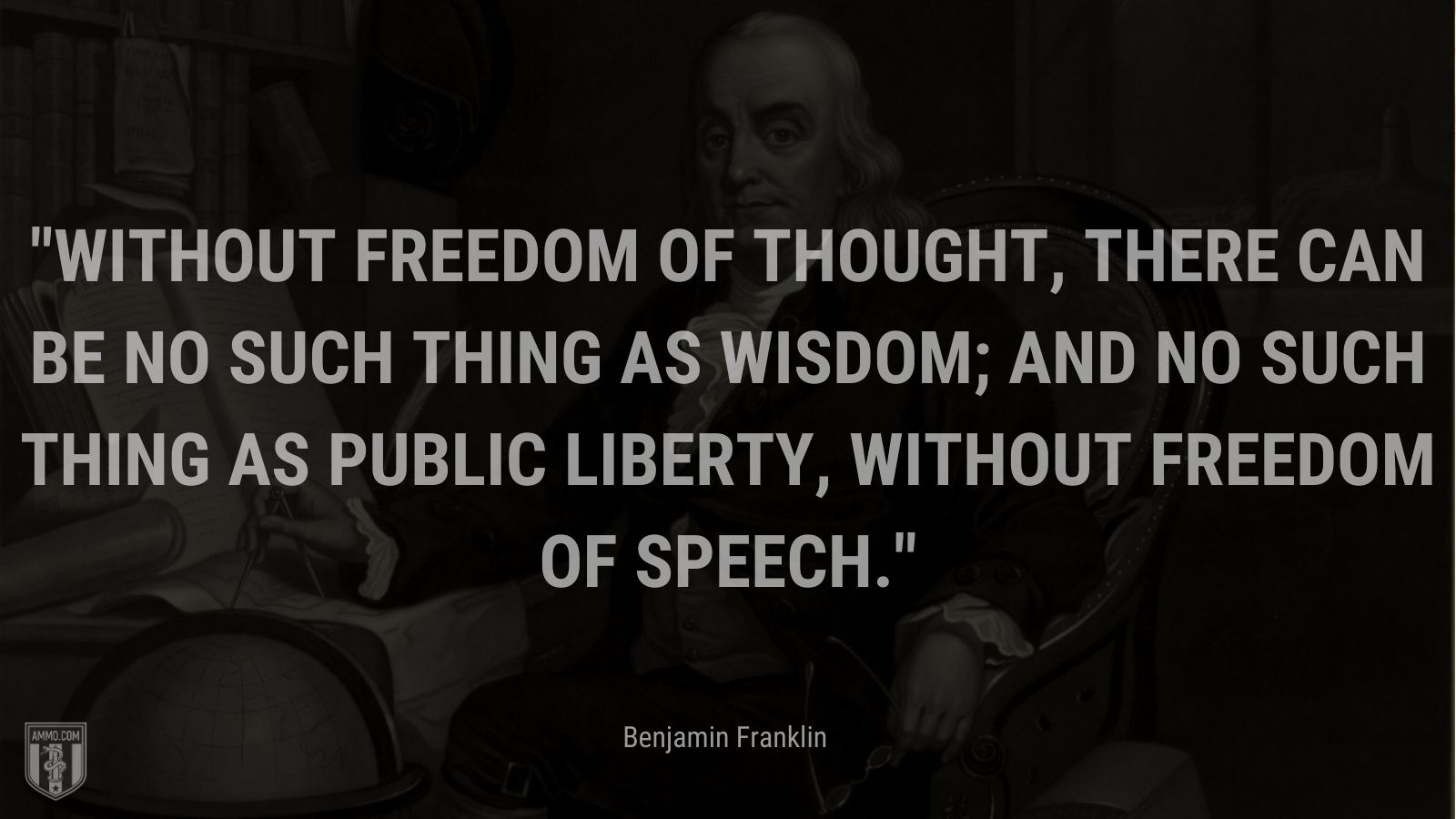 """""""Without Freedom of Thought, there can be no such thing as Wisdom; and no such thing as public liberty, without Freedom of Speech."""" - Benjamin Franklin"""