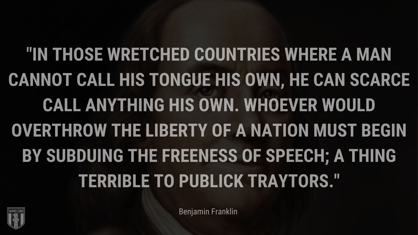 """""""In those wretched countries where a man cannot call his tongue his own, he can scarce call anything his own. Whoever would overthrow the liberty of a nation must begin by subduing the freeness of speech; a thing terrible to publick traytors."""" - Benjamin Franklin"""