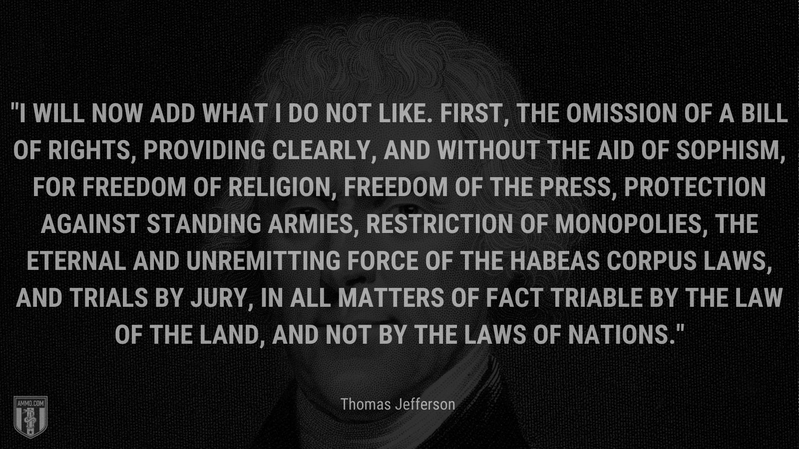 """""""I will now add what I do not like. First, the omission of a bill of rights, providing clearly, and without the aid of sophism, for freedom of religion, freedom of the press, protection against standing armies, restriction of monopolies, the eternal and unremitting force of the habeas corpus laws, and trials by jury, in all matters of fact triable by the law of the land, and not by the laws of nations."""" - Thomas Jefferson"""