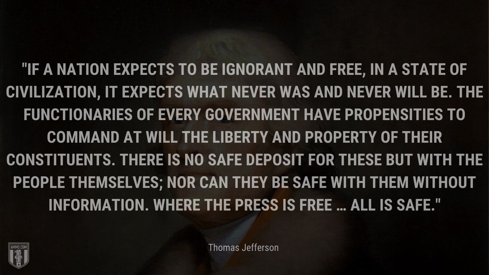 """""""If a nation expects to be ignorant and free, in a state of civilization, it expects what never was and never will be. The functionaries of every government have propensities to command at will the liberty and property of their constituents. There is no safe deposit for these but with the people themselves; nor can they be safe with them without information. Where the press is free … all is safe."""" - Thomas Jefferson"""
